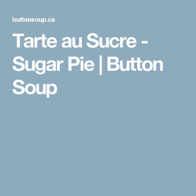 Tarte au Sucre - Sugar Pie | Button Soup
