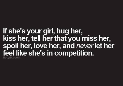 If she's your girl, hug her, kiss her, tell her that you miss her, spoil her, love her, and never let her feel like she's in competition.