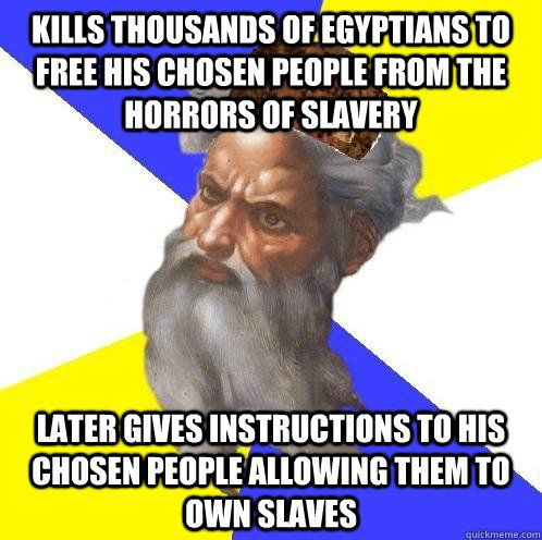 kills thousands of egyptians to free his chosen people from  - Scumbag Advice God