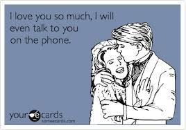 I try to talk on the phone as much as I can anyways, but definitely if I love the person