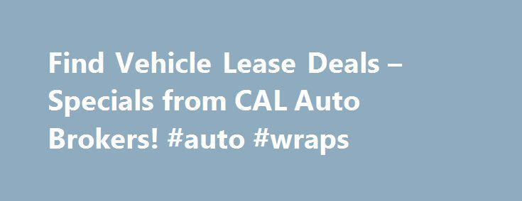 Find Vehicle Lease Deals – Specials from CAL Auto Brokers! #auto #wraps http://india.remmont.com/find-vehicle-lease-deals-specials-from-cal-auto-brokers-auto-wraps/  #auto broker # CAL Auto Brokers ProvideFree Delivery and the Best Deals on Vehicle Leases CAL Auto Group is a licensed auto brokerage firm that offers deep discounts on vehicle leases and purchases. CAL Auto Group s auto brokers havebeen serving all of Los Angeles for the past decade. We pride ourselves on being the most…