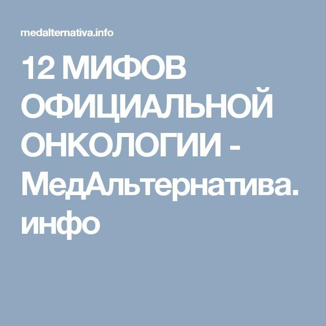 12 МИФОВ ОФИЦИАЛЬНОЙ ОНКОЛОГИИ - МедАльтернатива.инфо