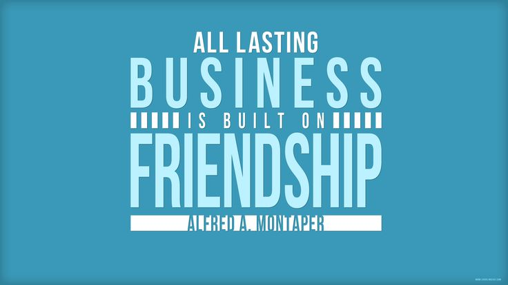 All lasting business is build on Friendship.