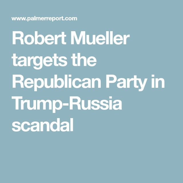 Robert Mueller targets the Republican Party in Trump-Russia scandal
