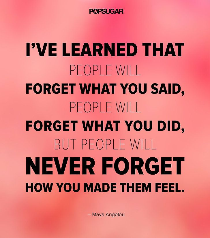 """Quote: """"I've learned that people will forget what you said, people will forget what you did, but people will never forget how you made them feel."""" Lesson to learn: We may not remember the details, but we'll always remember the impact a person had on us."""