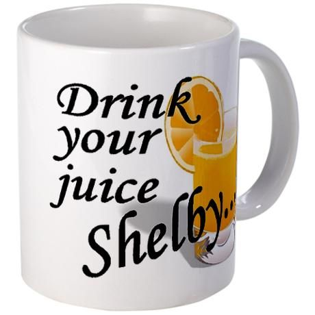 Drink your juice, Shelby... love Steel Magnolias!
