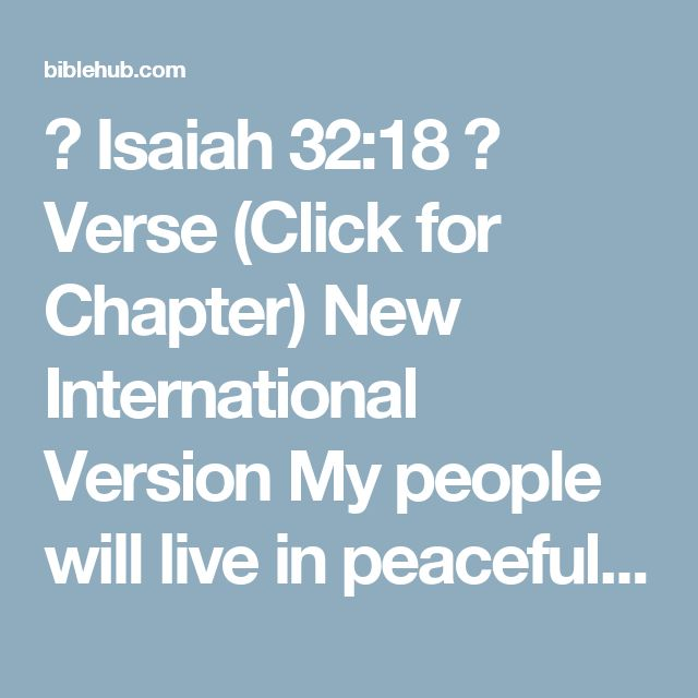 ◄ Isaiah 32:18 ►  Verse (Click for Chapter)  New International Version  My people will live in peaceful dwelling places, in secure homes, in undisturbed places of rest.    New Living Translation  My people will live in safety, quietly at home. They will be at rest.
