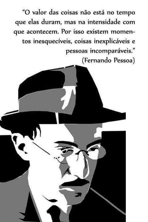 The value of certain things does not lie in the length of time that they last but, rather, within the intensity in which they occur.... This is why there exist moments that are unforgettable, things that are unexplainable and people who are incomparable... Fernando Pessoa.