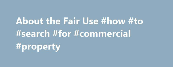 About the Fair Use #how #to #search #for #commercial #property http://commercial.remmont.com/about-the-fair-use-how-to-search-for-commercial-property/  #commercial music definition # U.S. Copyright Office Fair Use Index Welcome to the U.S. Copyright Office Fair Use Index. This Fair Use Index is a project undertaken by the Office of the Register in support of the 2013 Joint Strategic Plan on Intellectual Property Enforcement of the Office of the Intellectual Property Enforcement Coordinator…