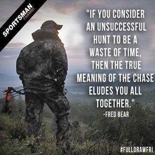 """If you consider an unsuccessful hunt to be a waste of time, then the true meaning of the chase eludes you all together.""  Fred Bear"