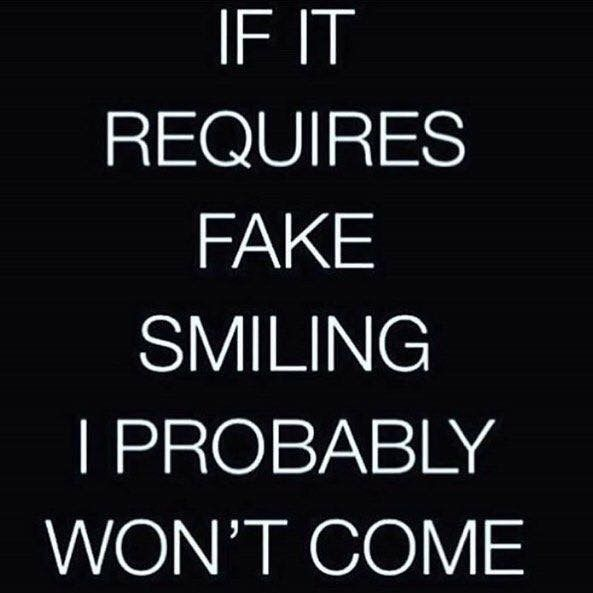 If it requires fake smiling, I probably won't come.