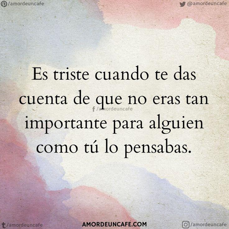Es triste cuando te das cuenta de que no eras tan importante para alguien como tú lo pensabas.
