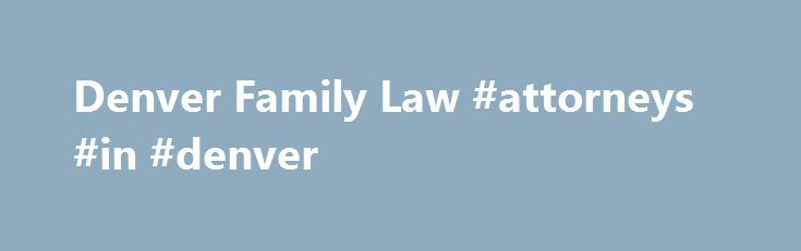 Denver Family Law #attorneys #in #denver http://michigan.nef2.com/denver-family-law-attorneys-in-denver/  # Family Law in Denver CO The Rocky Mountain Family Lawyers are Denver's premiere family law trial lawyers. Our award-winning trial attorneys specialize in contested divorce, child custody, relocation and other family law cases. Since 1997, we have successfully resolved many hundreds of challenging divorce and child custody disputes in Denver and throughout Colorado. Our practice is…
