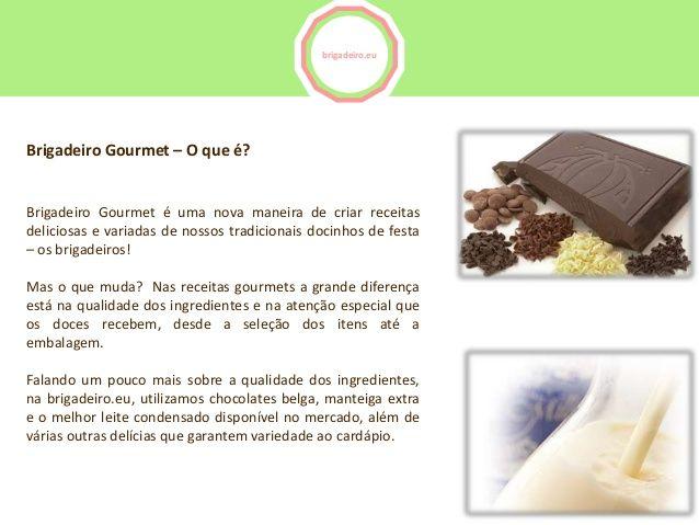 brigadeiro.euBrigadeiro Gourmet – O que é?Brigadeiro Gourmet é uma nova maneira de criar receitasdeliciosas e variadas de ...