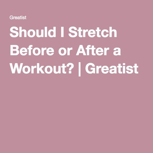 Should I Stretch Before or After a Workout? | Greatist