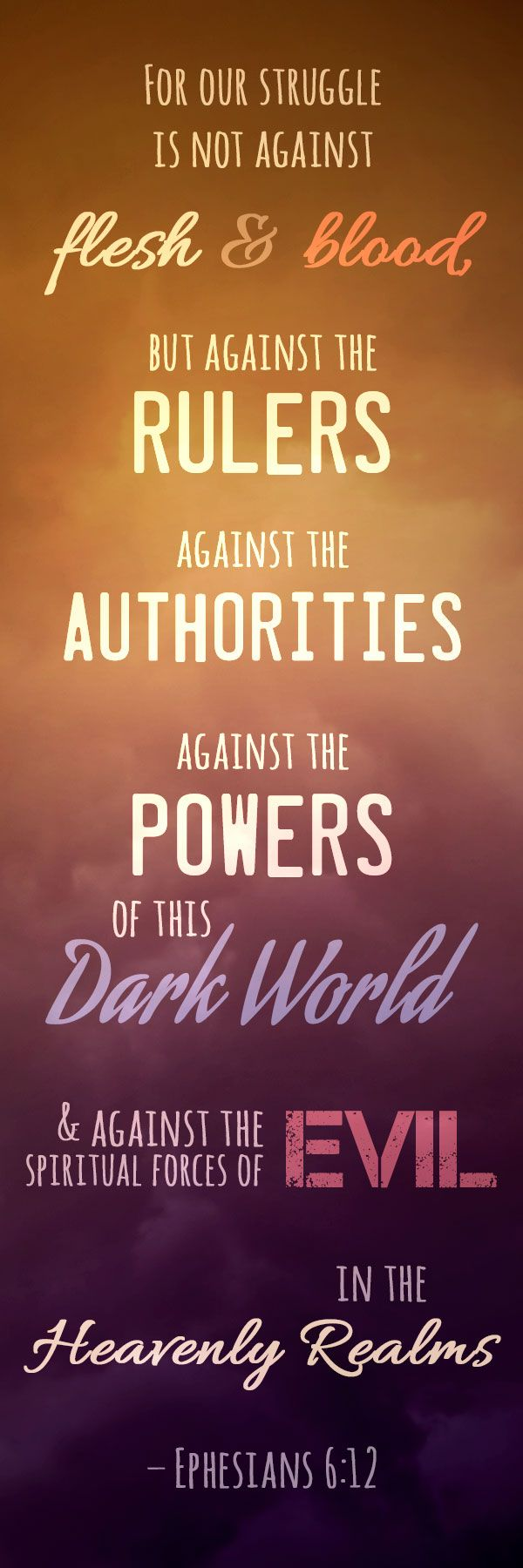 """For our struggle is not against flesh and blood, but against the rulers, against the authorities, against the powers of this dark world and against the spiritual forces of evil in the heavenly realms."" – Ephesians 6:12 ACLJ.org"