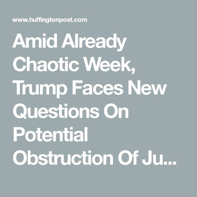 Amid Already Chaotic Week, Trump Faces New Questions On Potential Obstruction Of Justice | HuffPost