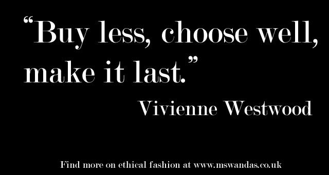 """Buy less, choose well, make it last. Quality, not quantity."" Vivienne Westwood."