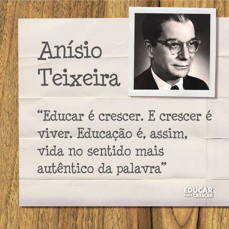 """""""Educar é crescer. E crescer é viver. Educação é, assim, vida no sentido mais autêntico da palavra"""" - Anísio Teixeira"""