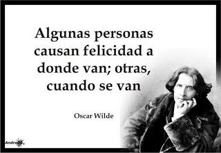 Algunas personas causan felicidad a donde van; otras, cuando se van Oscar Wilde