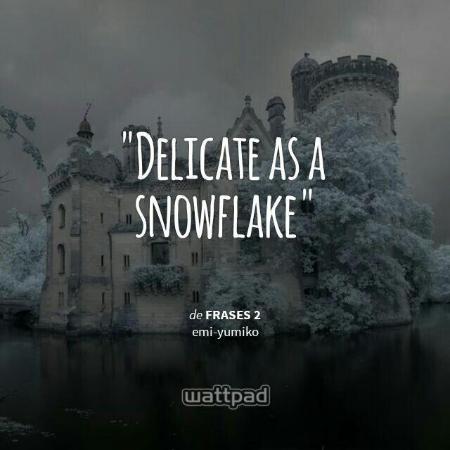 """ Delicate as a snowflake  - de frases 2 (en Wattpad) https://www.wattpad.com/story/47560820?utm_source=android&utm_medium=pinterest&utm_content=share_quote&%26wp_page=quote&wp_uname=emi-yumiko&wp_originator=5Ldv5HgY4%2Ff985RU1aGIYrt3KaeWvk5e3t9byegwFmagIdZFrzThMNHV0xEEMpJss19a2W8CM61KRK0jHMmkLy2w8xtSlq3W42JWEVqOyFTfRmmpHOIKddrSgj68DqUt"
