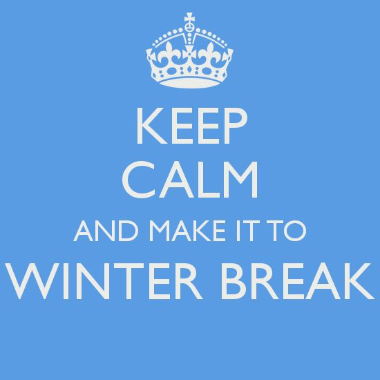 Keep calm and make it through winter break. You can do it.