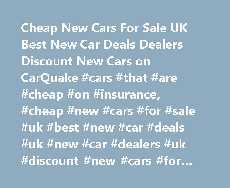 Cheap New Cars For Sale UK Best New Car Deals Dealers Discount New Cars on CarQuake #cars #that #are #cheap #on #insurance, #cheap #new #cars #for #sale #uk #best #new #car #deals #uk #new #car #dealers #uk #discount #new #cars #for #sale #uk http://quote.nef2.com/cheap-new-cars-for-sale-uk-best-new-car-deals-dealers-discount-new-cars-on-carquake-cars-that-are-cheap-on-insurance-cheap-new-cars-for-sale-uk-best-new-car-deals-uk-new-car-deale/  # Cheap New Cars for Sale at CarQuake Looking to…