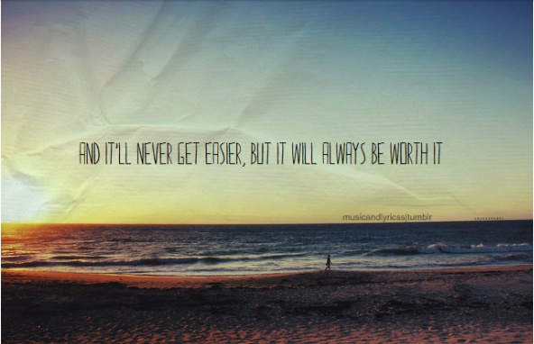and it'll never get easier, but it will always be worth it