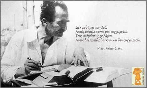 I'm not afraid of God. He understands and forgives. I am afraid of the people. They don't understand, neither forgive. Nickos Kazatzakis.