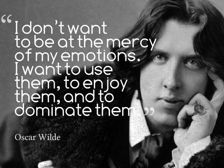 """I don't want to be at the mercy of my emotions. I want to sue them, to enjoy them, and to dominate them."" Oscar Wilde"
