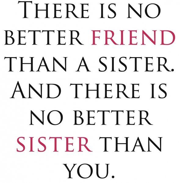 There is no better friend than a sister. And there is no