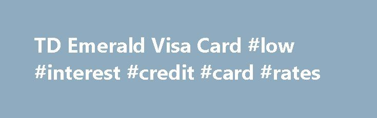 TD Emerald Visa Card #low #interest #credit #card #rates http://gambia.remmont.com/td-emerald-visa-card-low-interest-credit-card-rates/  # TD Emerald Visa* Card Chip & PIN technology TD Visa Cards with Chip and PIN technology provide an added level of security through the use of a Personal Identification Number (PIN). A PIN makes it much more difficult for unauthorized users to copy or access the information on your TD Credit Card. Emergency Cash Advances 7 You can ask for an emergency Cash…