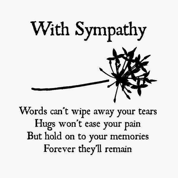 Sympathy Card Verse - Words can't wipe away your tears. Hugs won't ease your pain. But hold on to your memories, forever they'll remain.