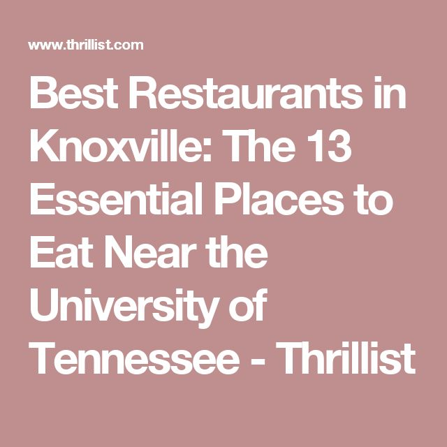 Best Restaurants in Knoxville: The 13 Essential Places to Eat Near the University of Tennessee - Thrillist