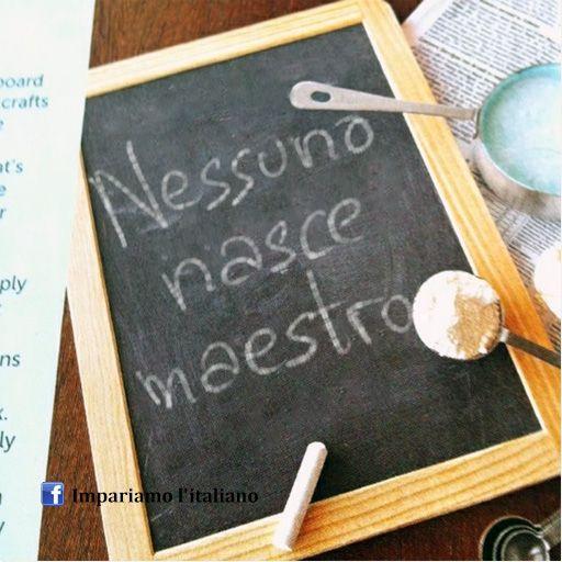 Nessuno nasce maestro ... Nobody is born a master (teacher).