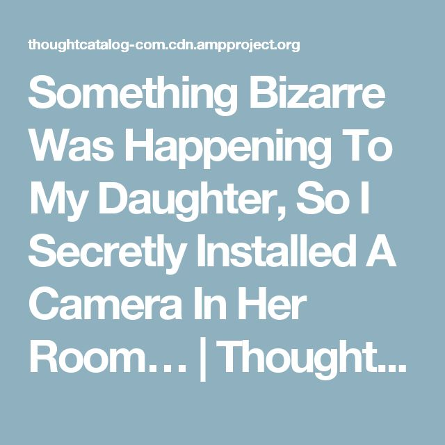 Something Bizarre Was Happening To My Daughter, So I Secretly Installed A Camera In Her Room… | Thought Catalog
