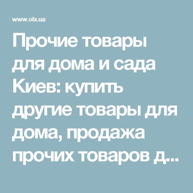 Прочие товары для дома и сада Киев: купить другие товары для дома, продажа прочих товаров для дома и сада б/у - объявления OLX.ua Киев
