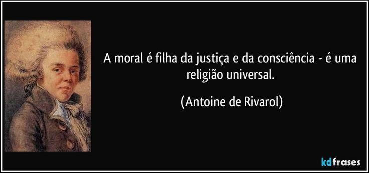 A moral é filha da justiça e da consciência - é uma religião universal. (Antoine de Rivarol)