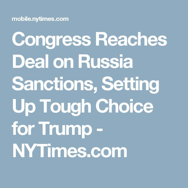 Congress Reaches Deal on Russia Sanctions, Setting Up Tough Choice for Trump - NYTimes.com