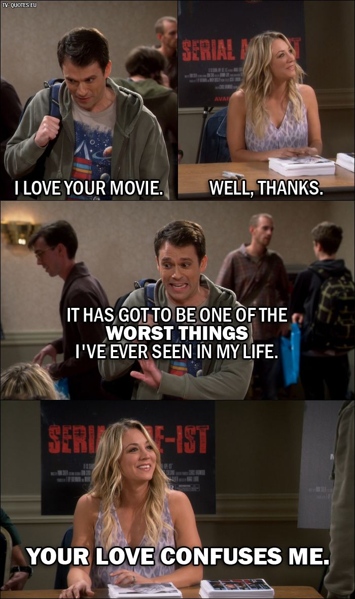 Quote from The Big Bang Theory 10x06 │  Daniel (Penny's fan): I love your movie. Penny Hofstadter: Well, thanks. Daniel (Penny's fan): It has got to be one of the worst things I've ever seen in my life. Penny Hofstadter: Your love confuses me.