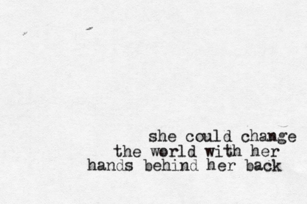 She could change the world with her hands behind her back.