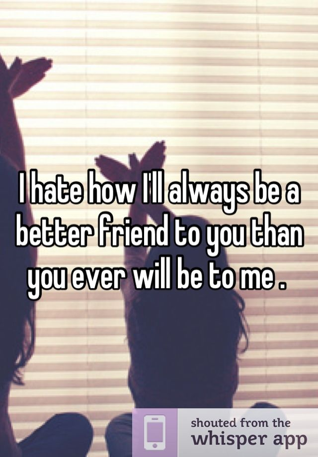 """I hate how I'll always be a better friend to you than you ever will be to me ."" A better person"
