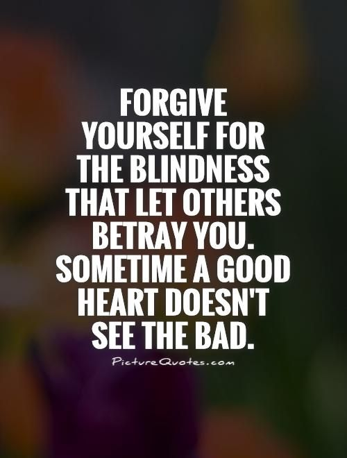 Forgive+yourself+for+the+blindness+that+let+others+betray+you.+Sometime+a+good+heart+doesn't+see+the+bad. Picture Quotes.