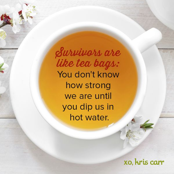 Survivors are like tea bags: You don't know how strong we are until you dip us in hot water. -Kris Carr Quote #quote #quotes #survivors