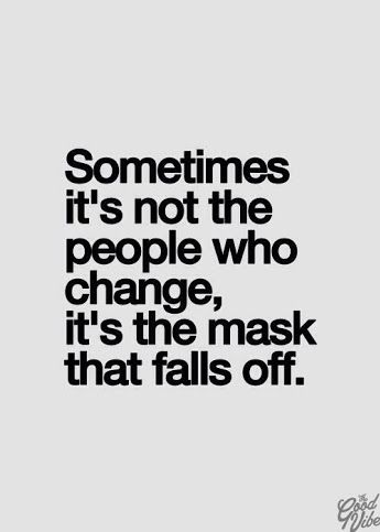 """Sometimes it's not the People who change, it's the Mask that falls off."""