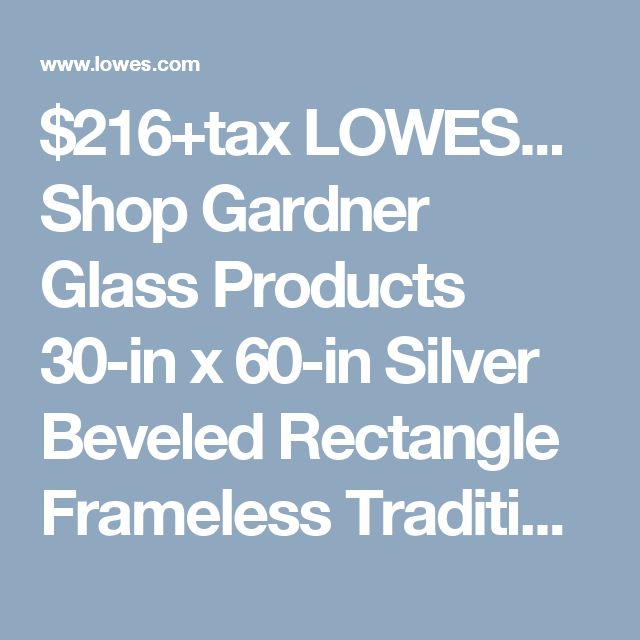 $216+tax LOWES... Shop Gardner Glass Products 30-in x 60-in Silver Beveled Rectangle Frameless Traditional Wall Mirror at Lowes.com