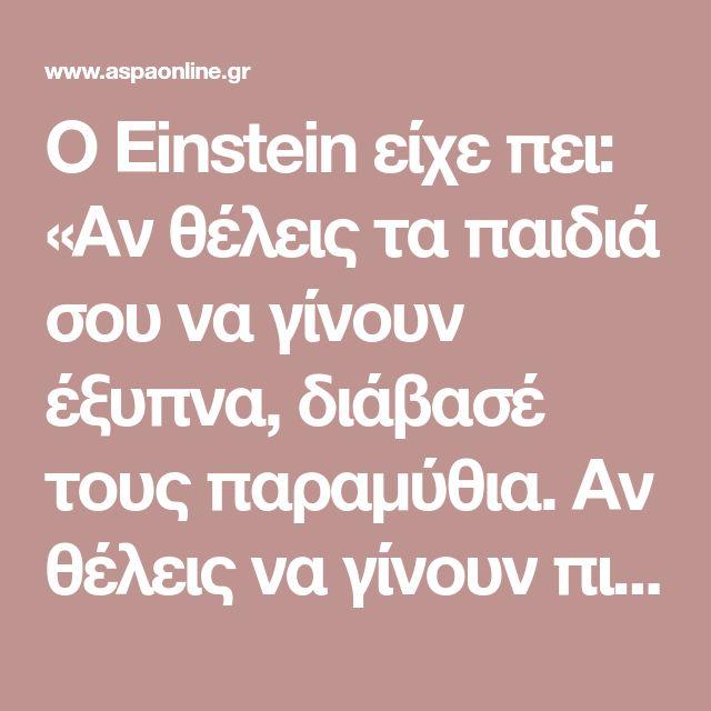 Ο Einstein είχε πει: «Αν θέλεις τα παιδιά σου να γίνουν έξυπνα, διάβασέ τους παραμύθια. Αν θέλεις να γίνουν πιο έξυπνα διάβασέ τους περισσότερα παραμύθια.»