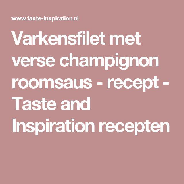 Varkensfilet met verse champignon roomsaus - recept - Taste and Inspiration recepten