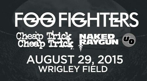 FOO FIGHTERS. Cheap Trick. Naked Raygun. UO. August 2015 in Chicago. I will see Foo Fighters next Sunday in New Orleans at Voodoo Fest. WorshiptheMusic.com. I will try to purchase Chicago tickets tomorrow.