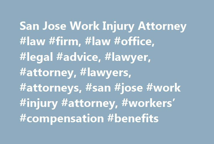 San Jose Work Injury Attorney #law #firm, #law #office, #legal #advice, #lawyer, #attorney, #lawyers, #attorneys, #san #jose #work #injury #attorney, #workers' #compensation #benefits http://west-virginia.remmont.com/san-jose-work-injury-attorney-law-firm-law-office-legal-advice-lawyer-attorney-lawyers-attorneys-san-jose-work-injury-attorney-workers-compensation-benefits/  # San Jose Work Injury Lawyer Workers' Compensation and Social Security Disability Benefits If a serious workplace…
